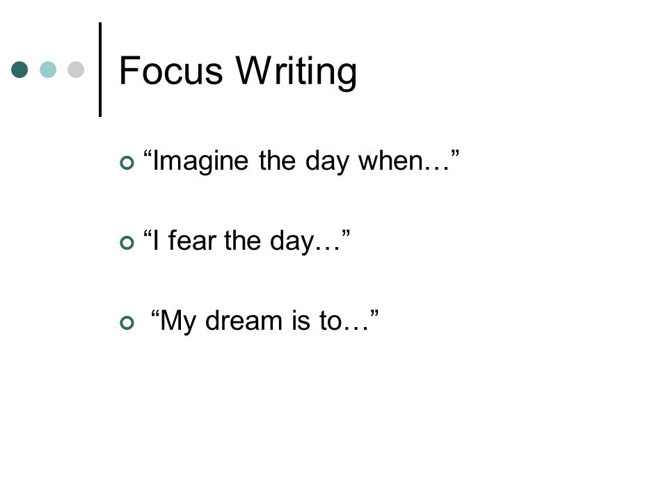 "Focus Writing ""Imagine the day when…"" ""I fear the day…"" ""My dream is to…"""