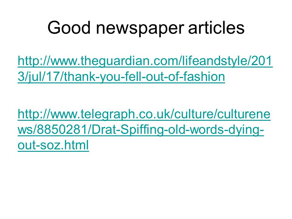 Good newspaper articles http://www.theguardian.com/lifeandstyle/201 3/jul/17/thank-you-fell-out-of-fashion http://www.telegraph.co.uk/culture/culturene ws/8850281/Drat-Spiffing-old-words-dying- out-soz.html