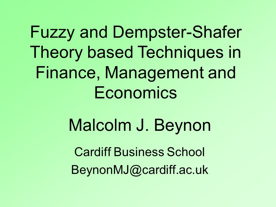 Malcolm J. Beynon Cardiff Business School BeynonMJ@cardiff.ac.uk Fuzzy and Dempster-Shafer Theory based Techniques in Finance, Management and Economic