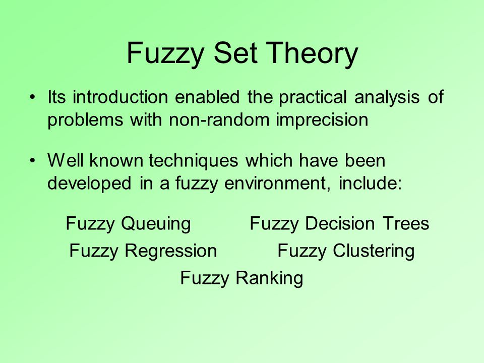 Fuzzy Set Theory Its introduction enabled the practical analysis of problems with non-random imprecision Well known techniques which have been developed in a fuzzy environment, include: Fuzzy Queuing Fuzzy Decision Trees Fuzzy Regression Fuzzy Clustering Fuzzy Ranking