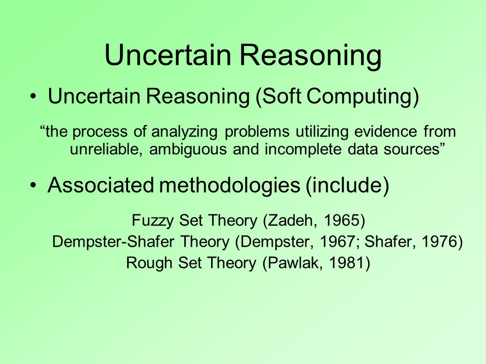 Uncertain Reasoning Uncertain Reasoning (Soft Computing) the process of analyzing problems utilizing evidence from unreliable, ambiguous and incomplete data sources Associated methodologies (include) Fuzzy Set Theory (Zadeh, 1965) Dempster-Shafer Theory (Dempster, 1967; Shafer, 1976) Rough Set Theory (Pawlak, 1981)