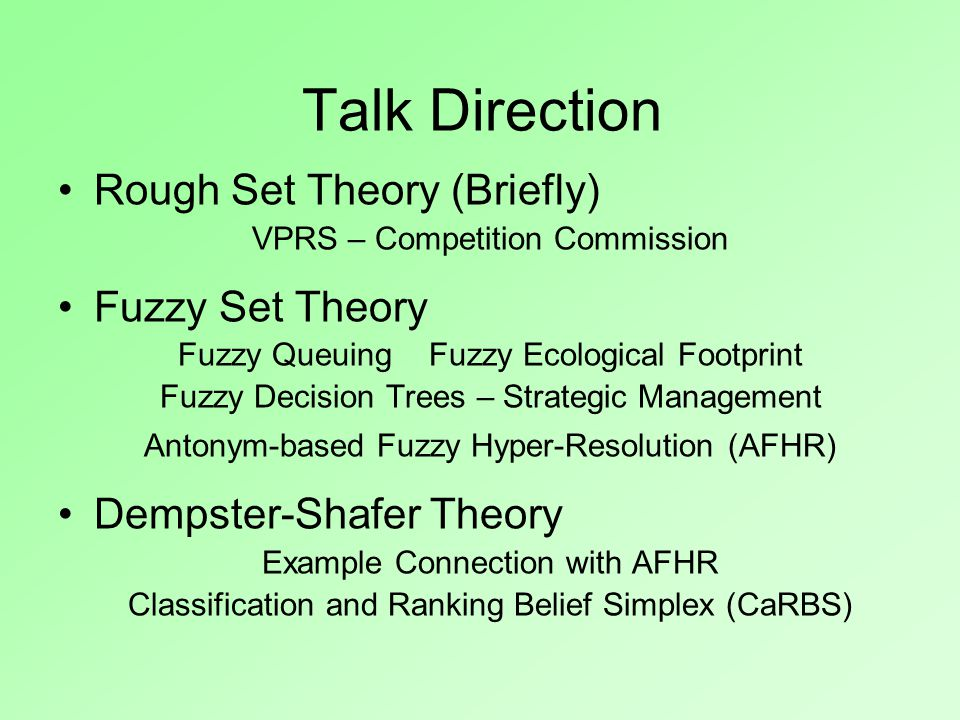 Talk Direction Rough Set Theory (Briefly) VPRS – Competition Commission Fuzzy Set Theory Fuzzy Queuing Fuzzy Ecological Footprint Fuzzy Decision Trees – Strategic Management Antonym-based Fuzzy Hyper-Resolution (AFHR) Dempster-Shafer Theory Example Connection with AFHR Classification and Ranking Belief Simplex (CaRBS)