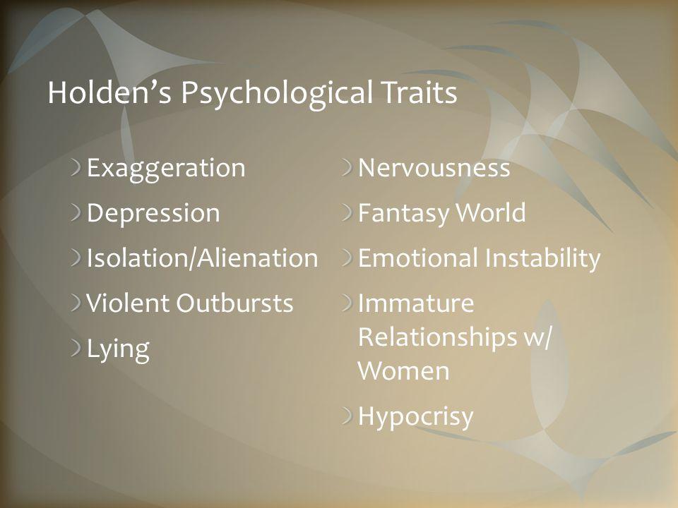Holden's Psychological Traits Exaggeration Depression Isolation/Alienation Violent Outbursts Lying Nervousness Fantasy World Emotional Instability Immature Relationships w/ Women Hypocrisy