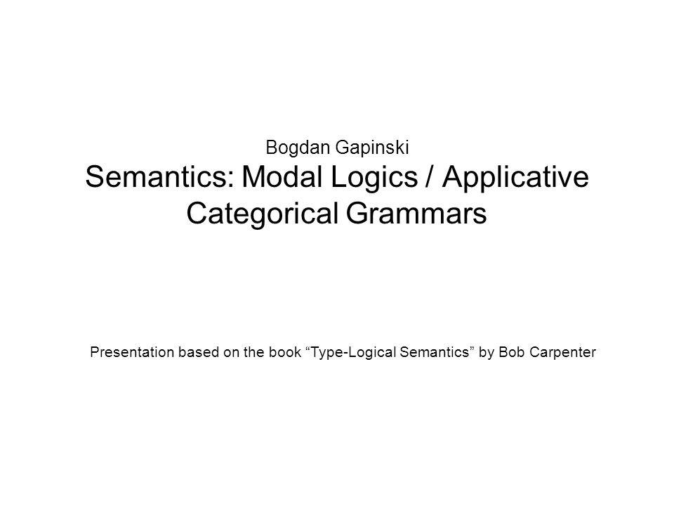 Bogdan Gapinski Semantics: Modal Logics / Applicative Categorical Grammars Presentation based on the book Type-Logical Semantics by Bob Carpenter
