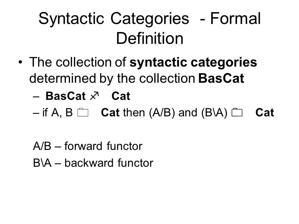 Syntactic Categories - Formal Definition The collection of syntactic categories determined by the collection BasCat – BasCat f Cat –if A, B 0 Cat then (A/B) and (B\A) 0 Cat A/B – forward functor B\A – backward functor