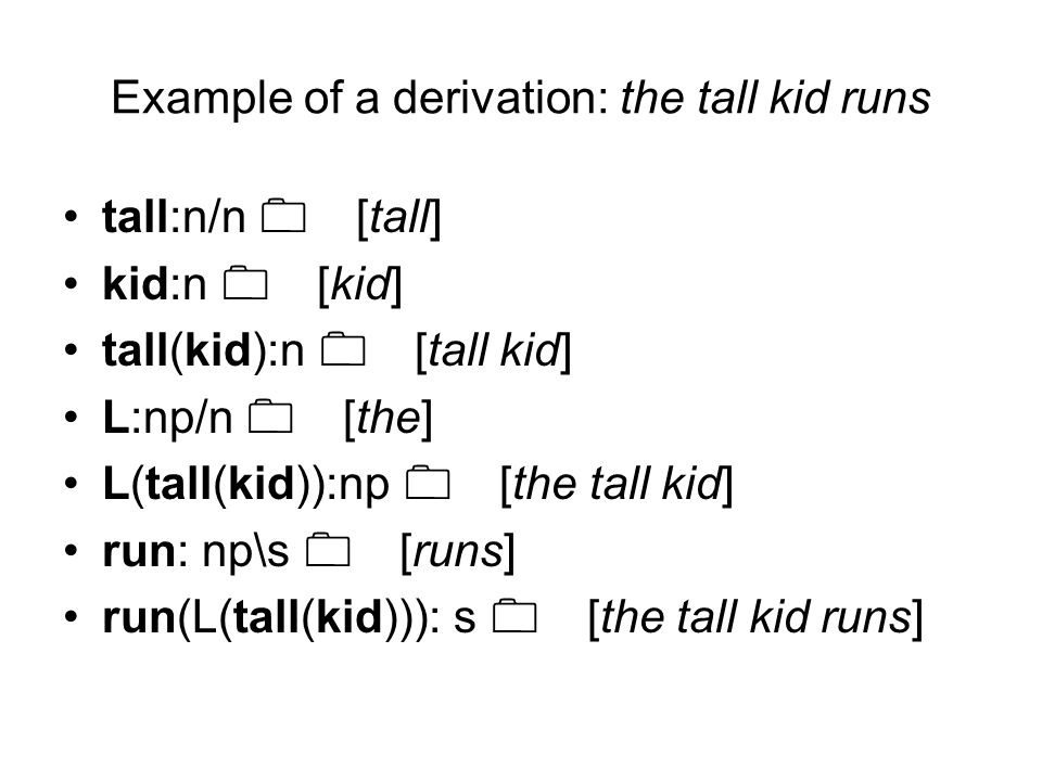 Example of a derivation: the tall kid runs tall:n/n 0 [tall] kid:n 0 [kid] tall(kid):n 0 [tall kid] L:np/n 0 [the] L(tall(kid)):np 0 [the tall kid] ru