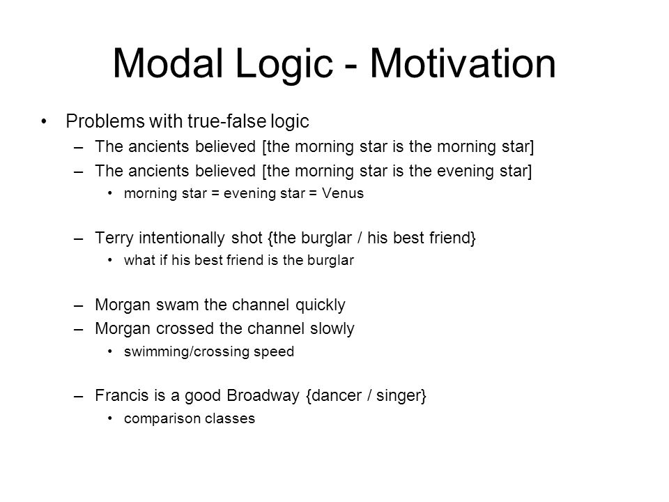 Modal Logics – general idea ~ p means p is necessarily true we want ( ~ p)6p but not p6( ~ p) Kripke's idea: –a possible world determines truth of falsehood of formulas –worlds can be interpreted as points in time –denotation of the formula depends on the world – ~p is true iff p is true in every possible world –define L as not(~not(p)) A formula is possibly true if it is not necessarily false jLp can be true at a world even if p is false