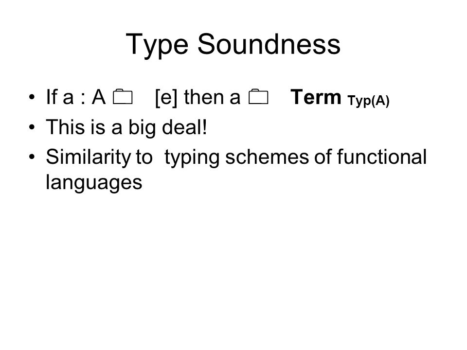 Type Soundness If a : A 0 [e] then a 0 Term Typ(A) This is a big deal! Similarity to typing schemes of functional languages