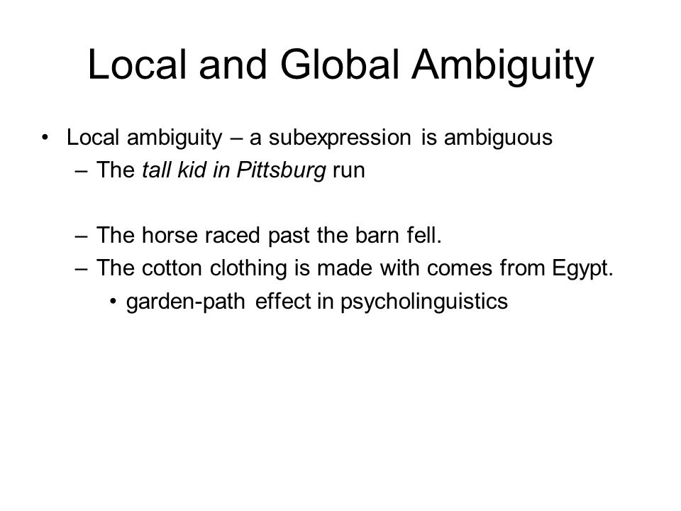 Local and Global Ambiguity Local ambiguity – a subexpression is ambiguous –The tall kid in Pittsburg run –The horse raced past the barn fell.