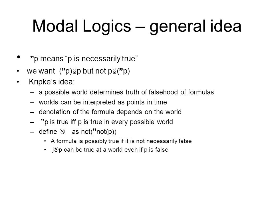 """Modal Logics – general idea ~ p means """"p is necessarily true"""" we want ( ~ p)6p but not p6( ~ p) Kripke's idea: –a possible world determines truth of f"""