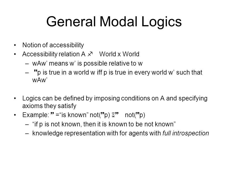General Modal Logics Notion of accessibility Accessibility relation A f World x World –wAw' means w' is possible relative to w – ~p is true in a world w iff p is true in every world w' such that wAw' Logics can be defined by imposing conditions on A and specifying axioms they satisfy Example: ~ = is known not(~p) 6~ not(~p) – if p is not known, then it is known to be not known –knowledge representation with for agents with full introspection