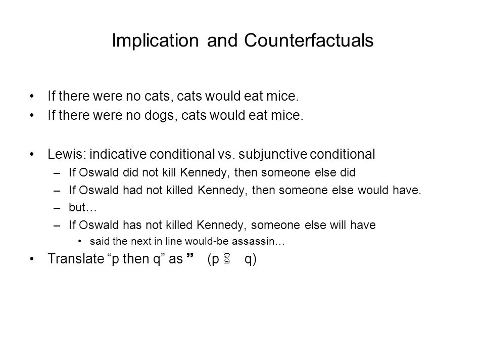 Implication and Counterfactuals If there were no cats, cats would eat mice. If there were no dogs, cats would eat mice. Lewis: indicative conditional