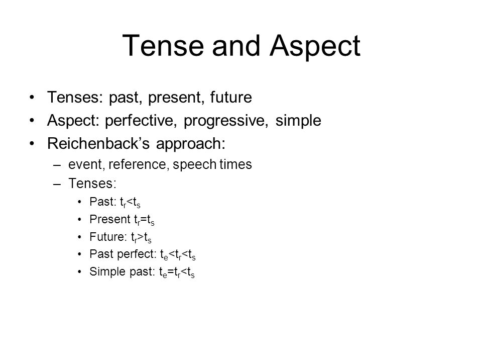 Tense and Aspect Tenses: past, present, future Aspect: perfective, progressive, simple Reichenback's approach: –event, reference, speech times –Tenses: Past: t r <t s Present t r =t s Future: t r >t s Past perfect: t e <t r <t s Simple past: t e =t r <t s