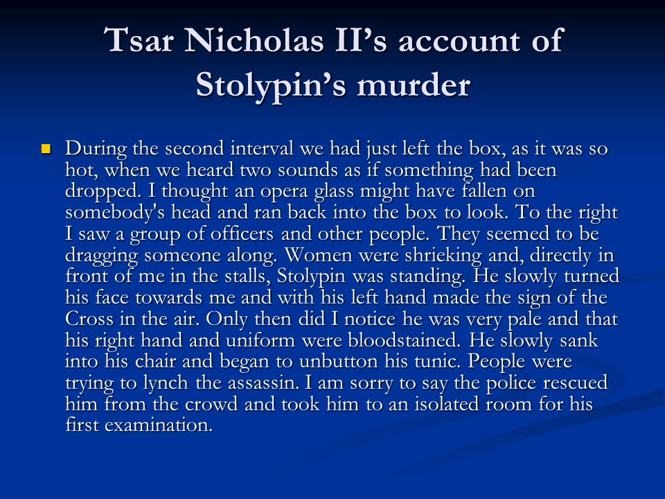 Tsar Nicholas II's account of Stolypin's murder During the second interval we had just left the box, as it was so hot, when we heard two sounds as if