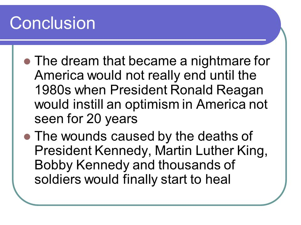 Conclusion The dream that became a nightmare for America would not really end until the 1980s when President Ronald Reagan would instill an optimism in America not seen for 20 years The wounds caused by the deaths of President Kennedy, Martin Luther King, Bobby Kennedy and thousands of soldiers would finally start to heal