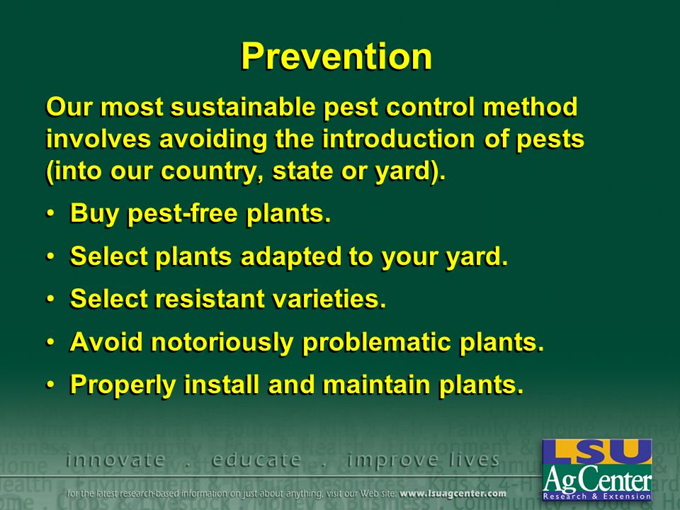 Prevention Our most sustainable pest control method involves avoiding the introduction of pests (into our country, state or yard).