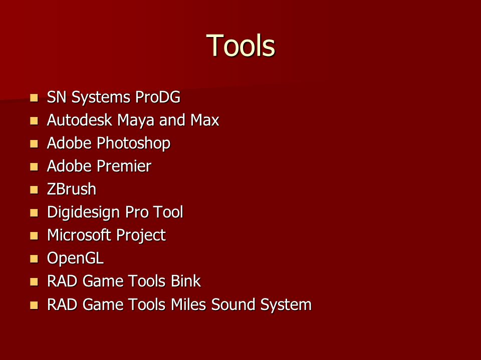 Tools SN Systems ProDG SN Systems ProDG Autodesk Maya and Max Autodesk Maya and Max Adobe Photoshop Adobe Photoshop Adobe Premier Adobe Premier ZBrush ZBrush Digidesign Pro Tool Digidesign Pro Tool Microsoft Project Microsoft Project OpenGL OpenGL RAD Game Tools Bink RAD Game Tools Bink RAD Game Tools Miles Sound System RAD Game Tools Miles Sound System