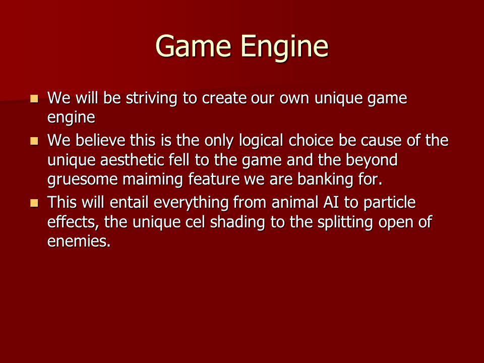 Game Engine We will be striving to create our own unique game engine We will be striving to create our own unique game engine We believe this is the only logical choice be cause of the unique aesthetic fell to the game and the beyond gruesome maiming feature we are banking for.