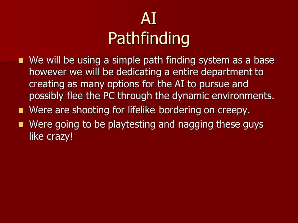 AI Pathfinding We will be using a simple path finding system as a base however we will be dedicating a entire department to creating as many options for the AI to pursue and possibly flee the PC through the dynamic environments.