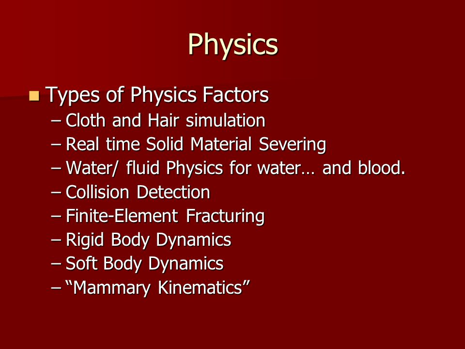 Physics Types of Physics Factors Types of Physics Factors –Cloth and Hair simulation –Real time Solid Material Severing –Water/ fluid Physics for water… and blood.