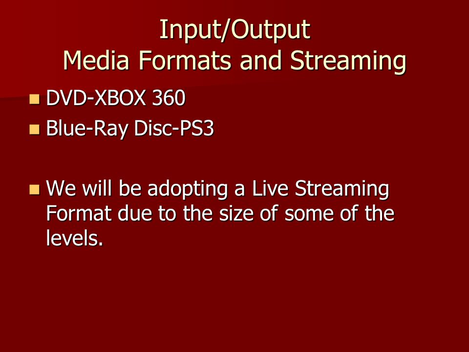 Input/Output Media Formats and Streaming DVD-XBOX 360 DVD-XBOX 360 Blue-Ray Disc-PS3 Blue-Ray Disc-PS3 We will be adopting a Live Streaming Format due to the size of some of the levels.