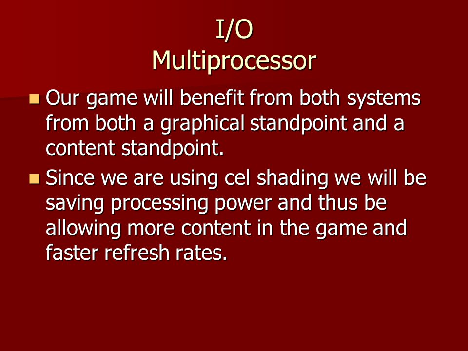 I/O Multiprocessor Our game will benefit from both systems from both a graphical standpoint and a content standpoint.