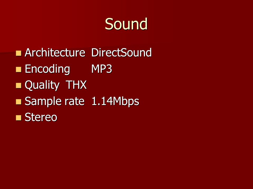 Sound ArchitectureDirectSound ArchitectureDirectSound EncodingMP3 EncodingMP3 QualityTHX QualityTHX Sample rate 1.14Mbps Sample rate 1.14Mbps Stereo Stereo