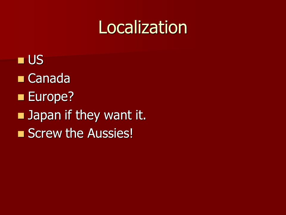 Localization US US Canada Canada Europe. Europe. Japan if they want it.