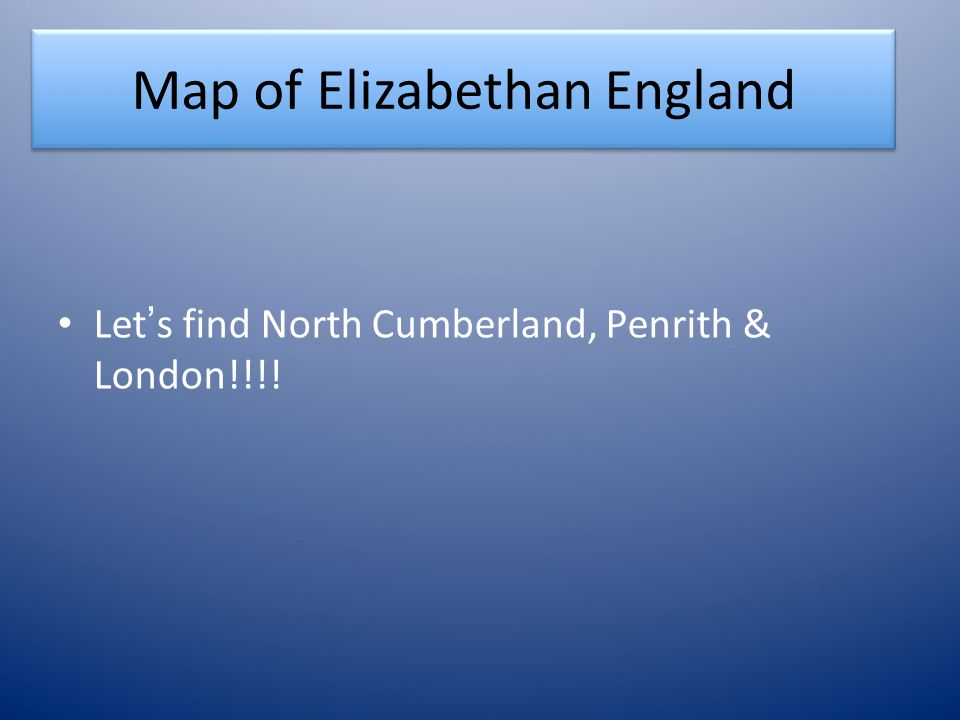 Map of Elizabethan England Let ' s find North Cumberland, Penrith & London!!!!