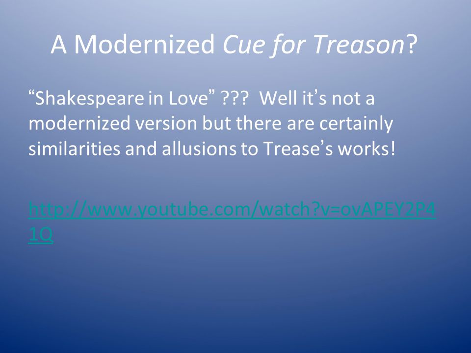 "A Modernized Cue for Treason? "" Shakespeare in Love "" ??? Well it ' s not a modernized version but there are certainly similarities and allusions to T"