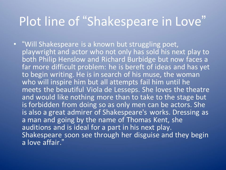 "Plot line of "" Shakespeare in Love "" "" Will Shakespeare is a known but struggling poet, playwright and actor who not only has sold his next play to bo"