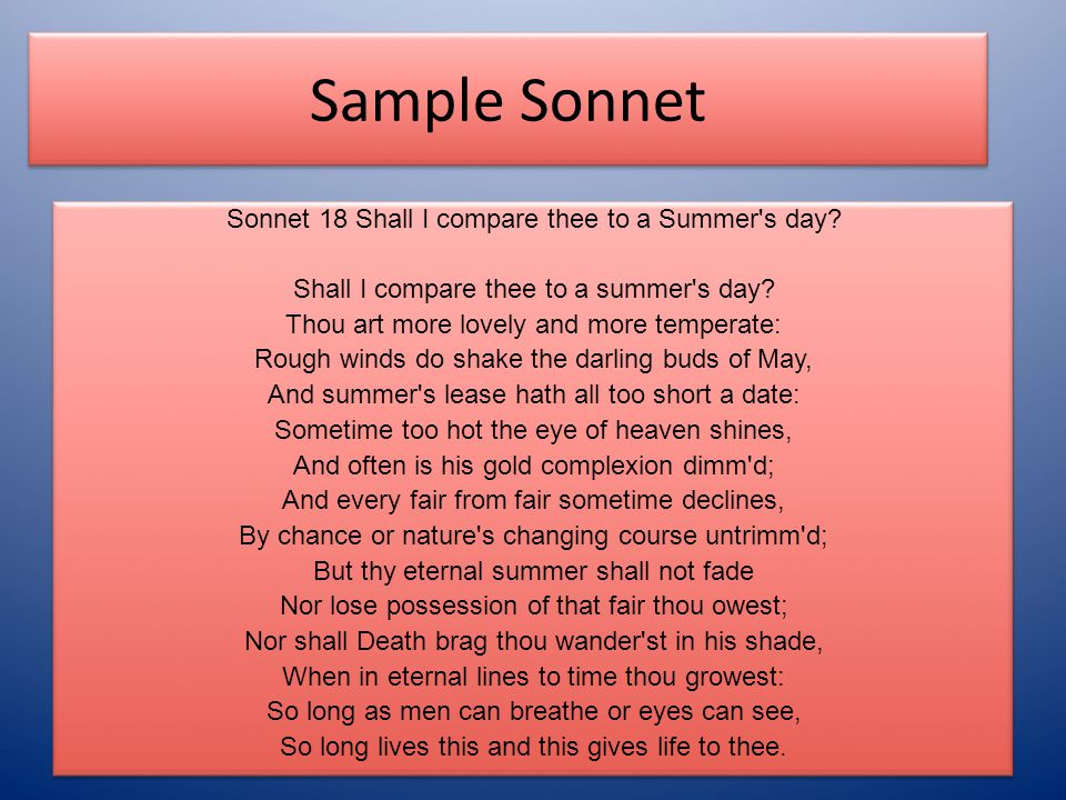 Sample Sonnet Sonnet 18 Shall I compare thee to a Summer's day? Shall I compare thee to a summer's day? Thou art more lovely and more temperate: Rough