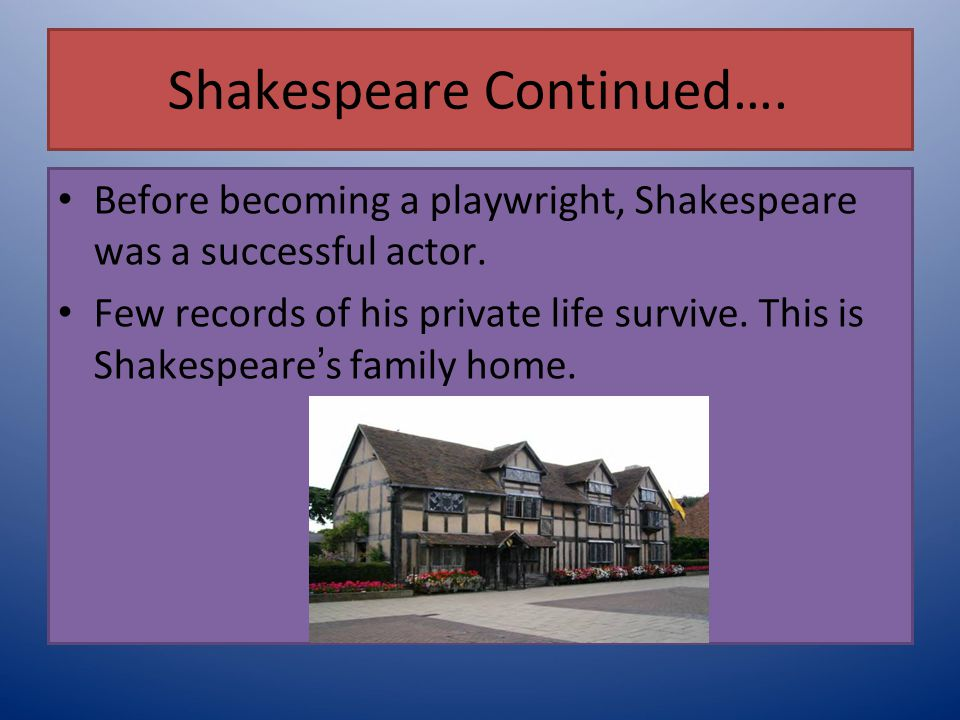 Shakespeare Continued…. Before becoming a playwright, Shakespeare was a successful actor. Few records of his private life survive. This is Shakespeare
