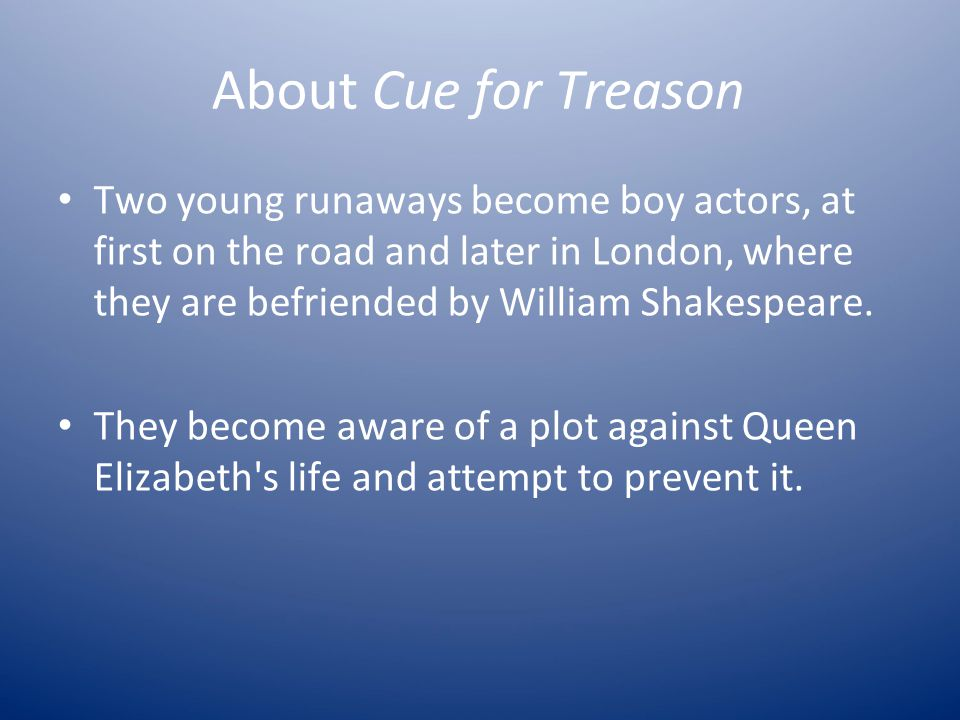 About Cue for Treason Two young runaways become boy actors, at first on the road and later in London, where they are befriended by William Shakespeare