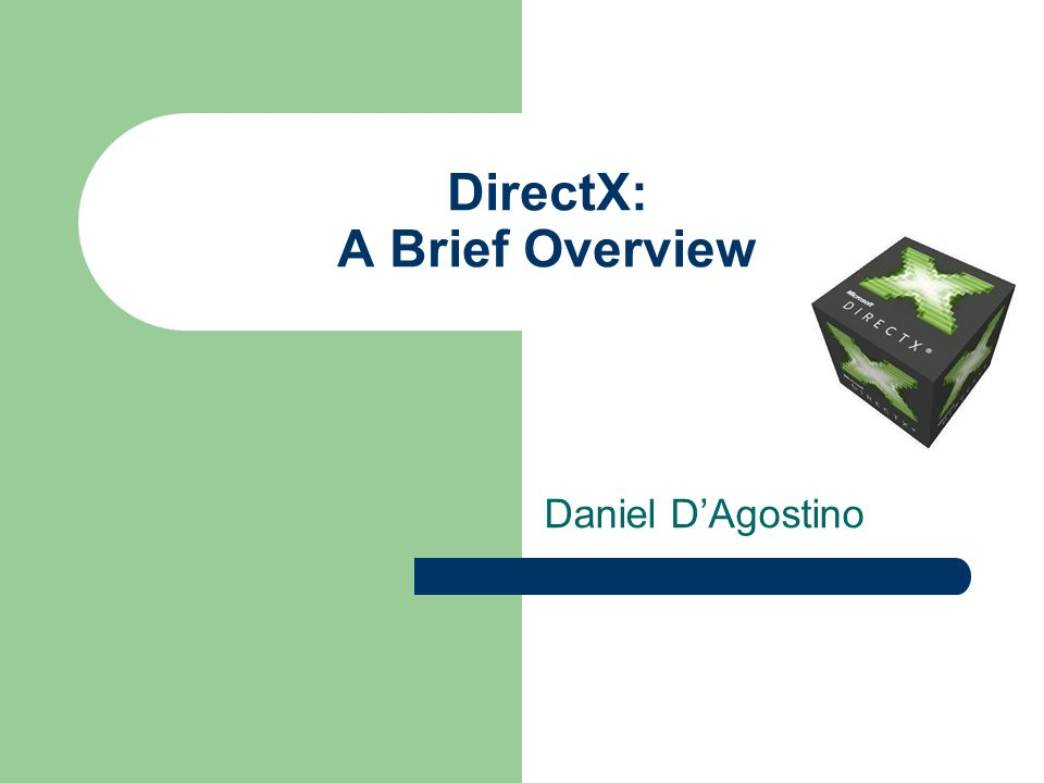 DirectX: A Brief Overview Daniel D'Agostino