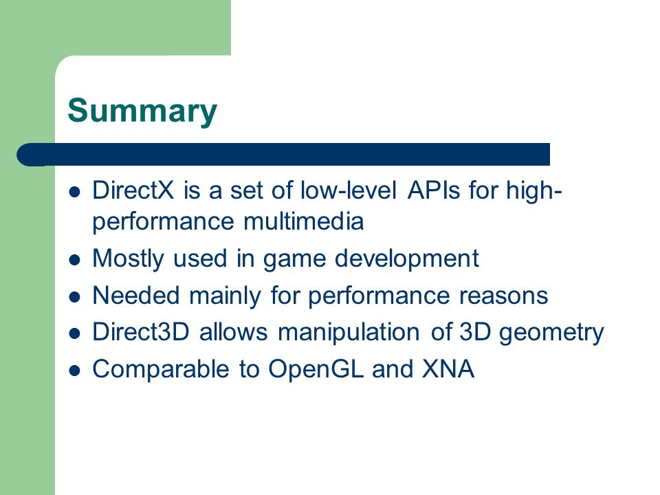 Summary DirectX is a set of low-level APIs for high- performance multimedia Mostly used in game development Needed mainly for performance reasons Direct3D allows manipulation of 3D geometry Comparable to OpenGL and XNA