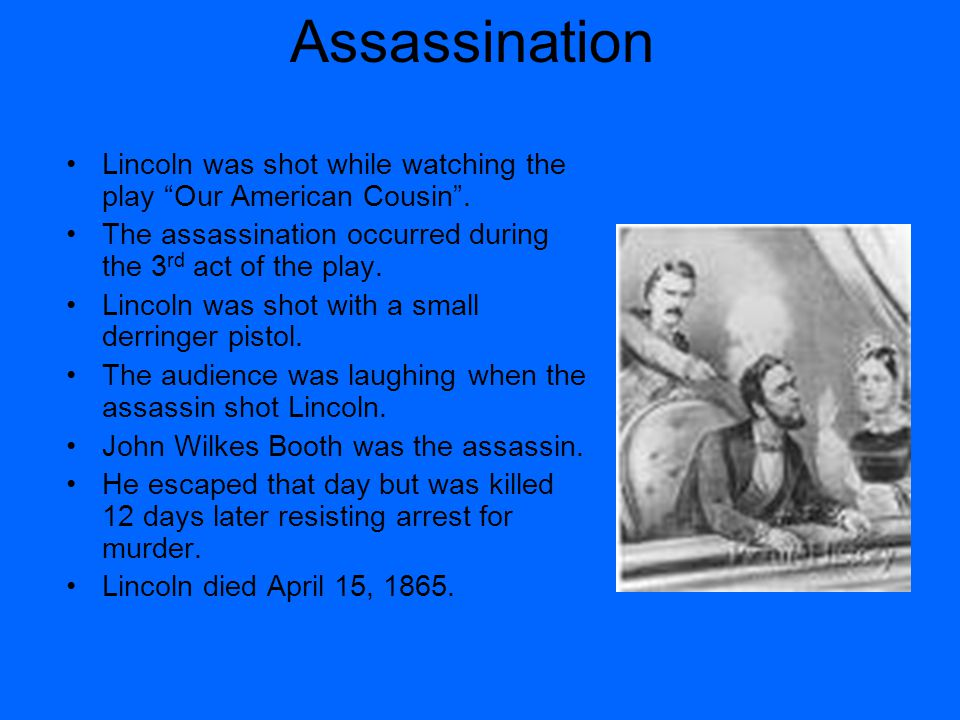 Assassination Lincoln was shot while watching the play Our American Cousin .
