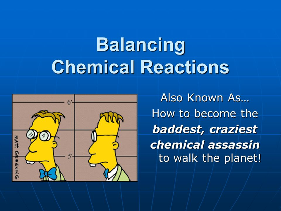 Balancing Chemical Reactions Also Known As… How to become the baddest, craziest chemical assassin to walk the planet!
