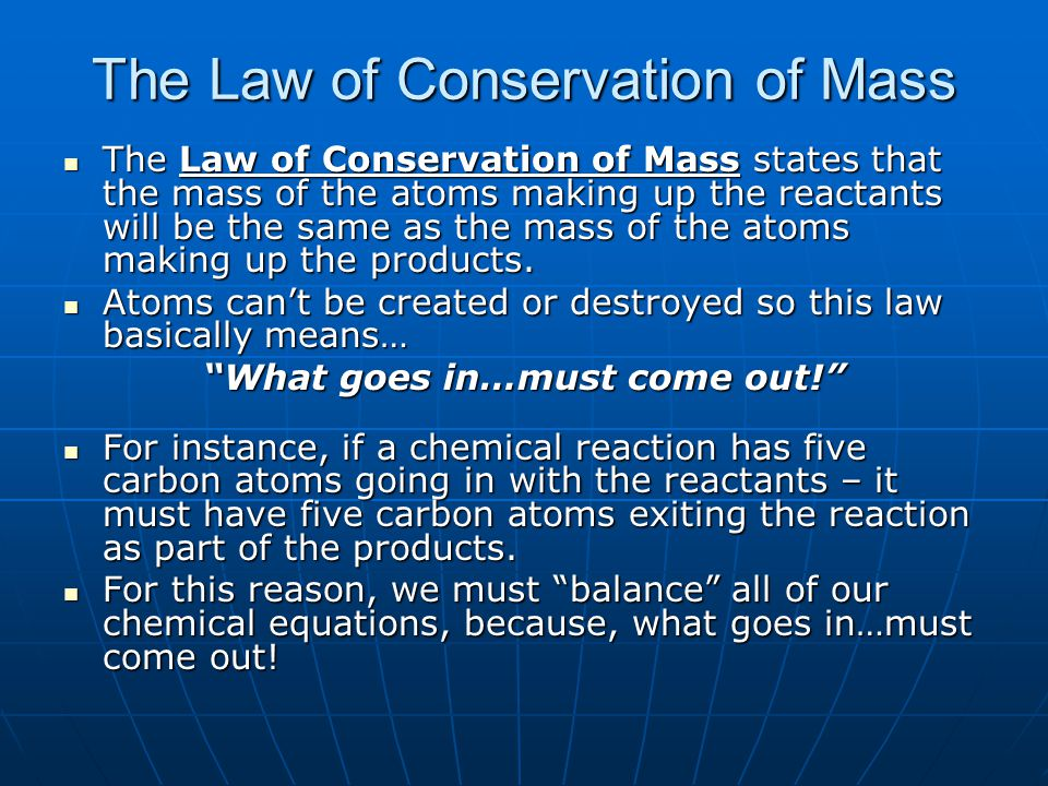 The Law of Conservation of Mass The Law of Conservation of Mass states that the mass of the atoms making up the reactants will be the same as the mass of the atoms making up the products.