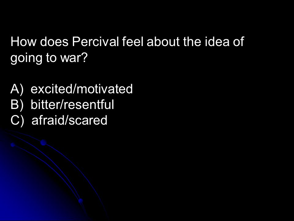 How does Percival feel about the idea of going to war? A) excited/motivated B) bitter/resentful C) afraid/scared