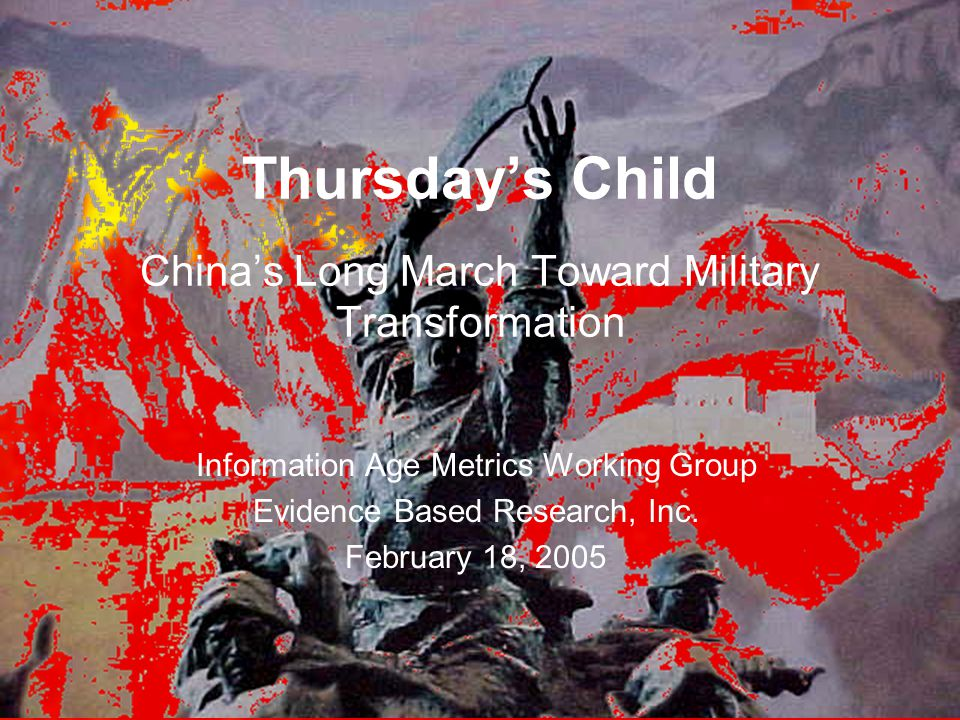 Thursday's Child China's Long March Toward Military Transformation Information Age Metrics Working Group Evidence Based Research, Inc.