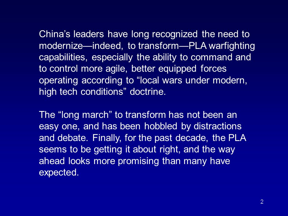 2 China's leaders have long recognized the need to modernize—indeed, to transform—PLA warfighting capabilities, especially the ability to command and to control more agile, better equipped forces operating according to local wars under modern, high tech conditions doctrine.