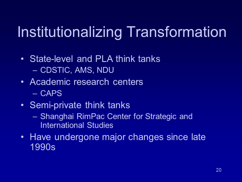 20 Institutionalizing Transformation State-level and PLA think tanks –CDSTIC, AMS, NDU Academic research centers –CAPS Semi-private think tanks –Shanghai RimPac Center for Strategic and International Studies Have undergone major changes since late 1990s