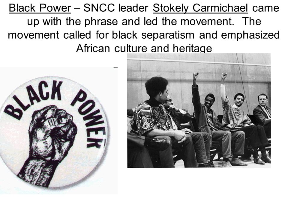 Black Power – SNCC leader Stokely Carmichael came up with the phrase and led the movement.