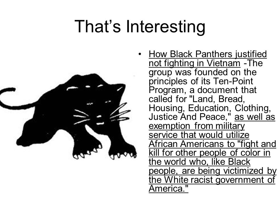 That's Interesting How Black Panthers justified not fighting in Vietnam -The group was founded on the principles of its Ten-Point Program, a document that called for Land, Bread, Housing, Education, Clothing, Justice And Peace, as well as exemption from military service that would utilize African Americans to fight and kill for other people of color in the world who, like Black people, are being victimized by the White racist government of America.