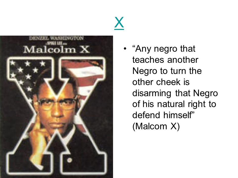 X Any negro that teaches another Negro to turn the other cheek is disarming that Negro of his natural right to defend himself (Malcom X)