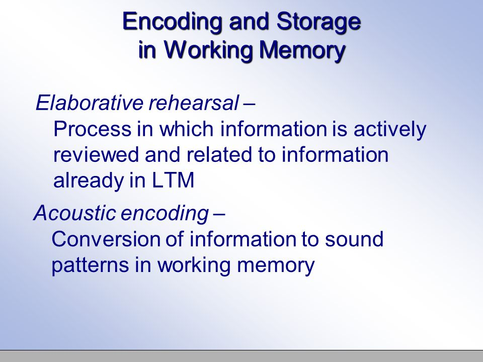 Acoustic encoding – Conversion of information to sound patterns in working memory Encoding and Storage in Working Memory Elaborative rehearsal – Process in which information is actively reviewed and related to information already in LTM
