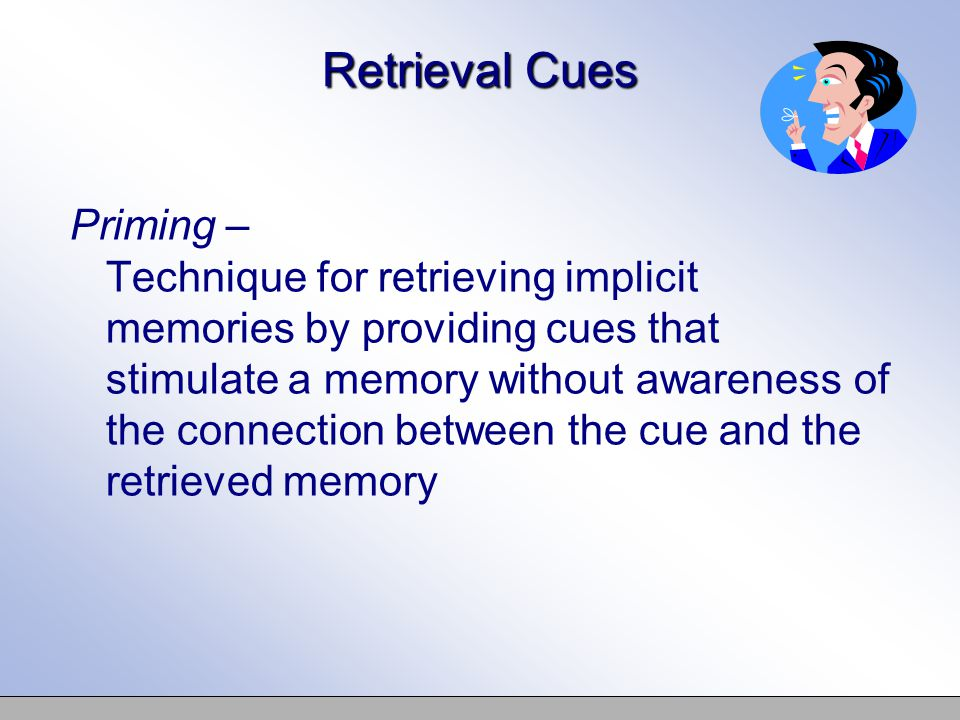 Retrieval Cues Priming – Technique for retrieving implicit memories by providing cues that stimulate a memory without awareness of the connection between the cue and the retrieved memory