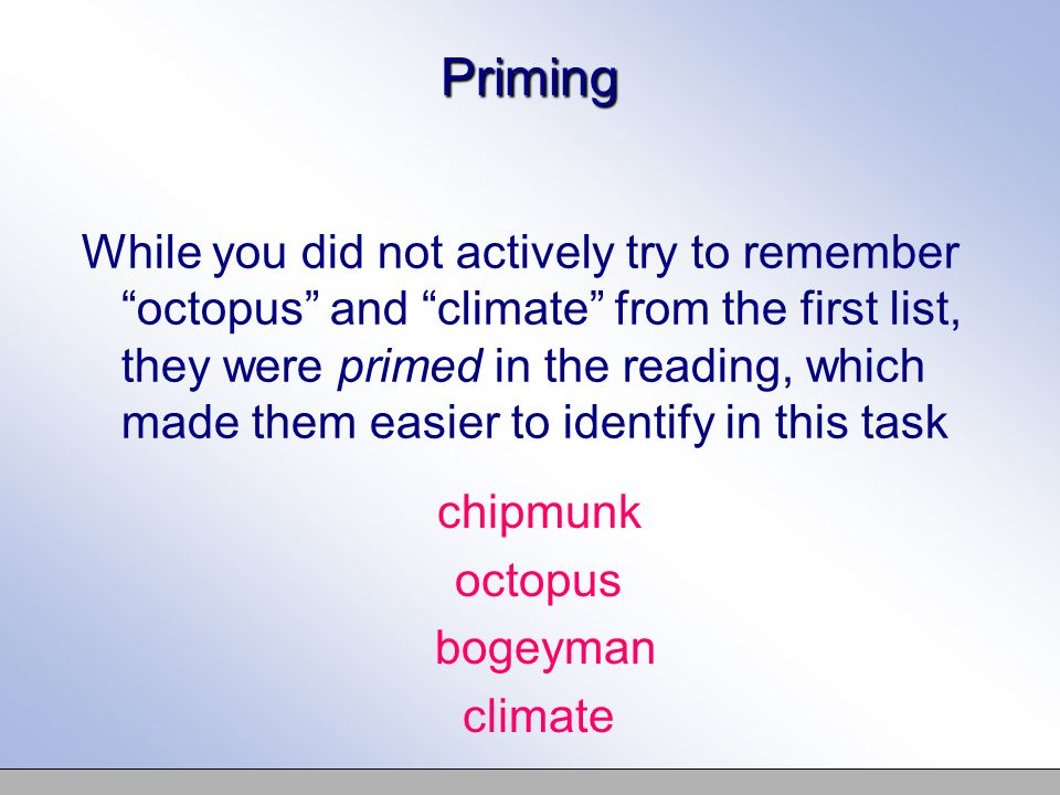 Priming While you did not actively try to remember octopus and climate from the first list, they were primed in the reading, which made them easier to identify in this task chipmunk octopus bogeyman climate