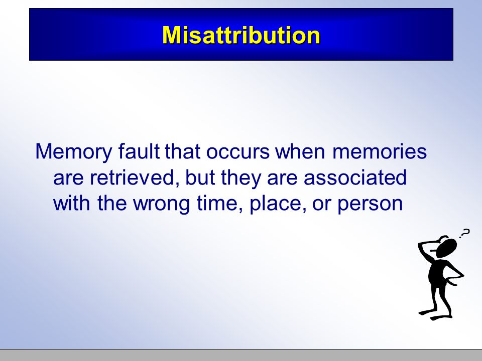 Misattribution Memory fault that occurs when memories are retrieved, but they are associated with the wrong time, place, or person